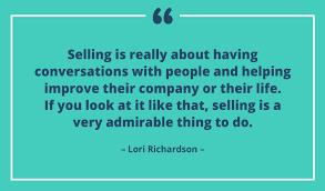"""""""Myymisessä on oikeastaan kyse ihmisten kanssa keskustelemisesta ja heidän yrityksensä tai elämänsä auttamista paremmaksi. Jos näet myynnin tällaisena, on se hyvin ihailtava tehtävä."""" -Lori Richardson"""